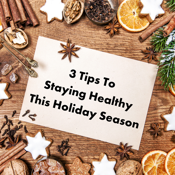 3 Tips To Staying Healthy This Holiday Season